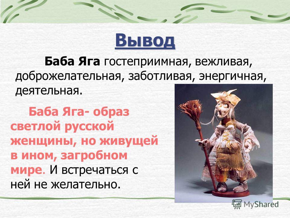 Вывод Баба Яга- образ светлой русской женщины, но живущей в ином, загробном мире. И встречаться с ней не желательно. Баба Яга гостеприимная, вежливая, доброжелательная, заботливая, энергичная, деятельная.