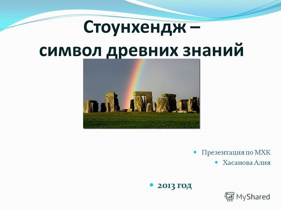 Стоунхендж – символ древних знаний Презентация по МХК Хасанова Алия 2013 год