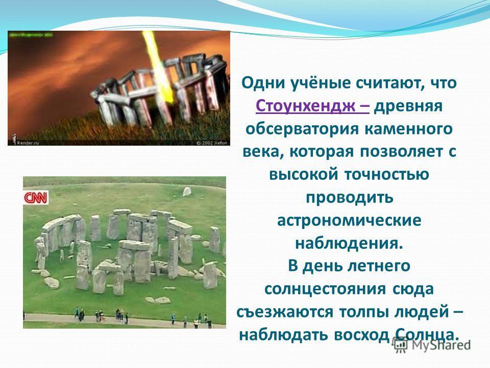 Одни учёные считают, что Стоунхендж – древняя обсерватория каменного века, которая позволяет с высокой точностью проводить астрономические наблюдения. В день летнего солнцестояния сюда съезжаются толпы людей – наблюдать восход Солнца.