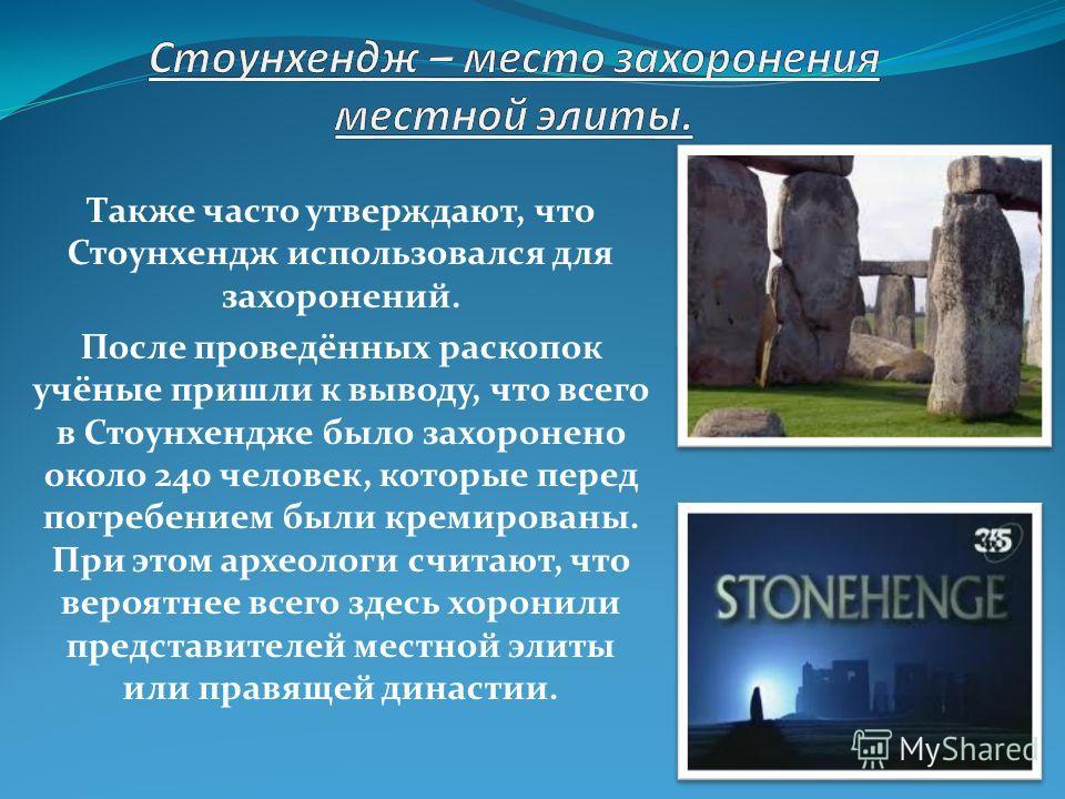 Также часто утверждают, что Стоунхендж использовался для захоронений. После проведённых раскопок учёные пришли к выводу, что всего в Стоунхендже было захоронено около 240 человек, которые перед погребением были кремированы. При этом археологи считают