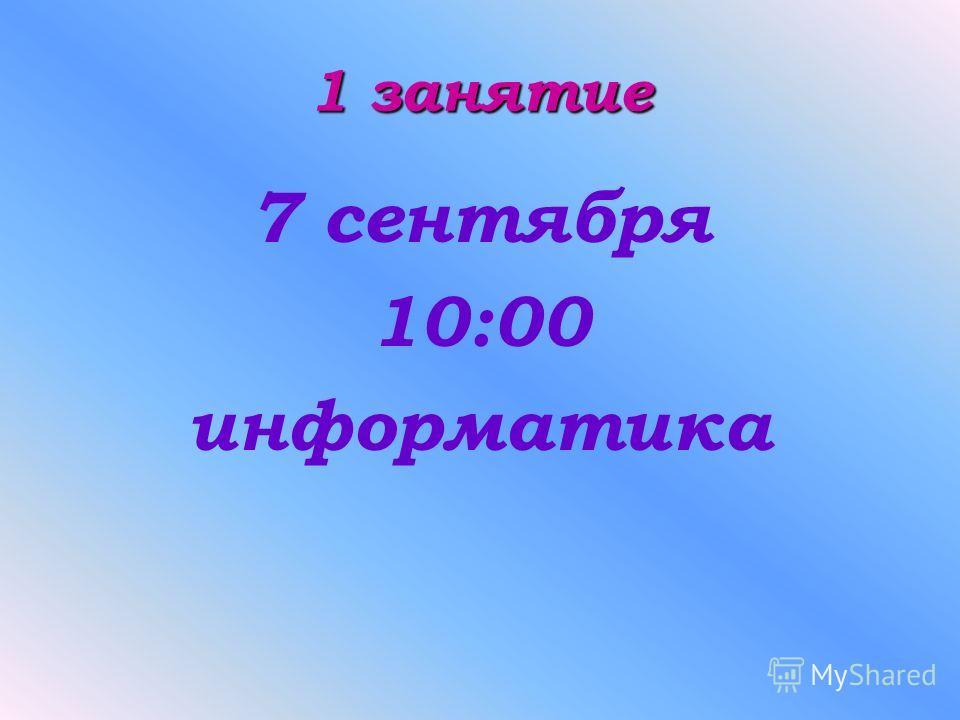 1 занятие 7 сентября 10:00 информатика