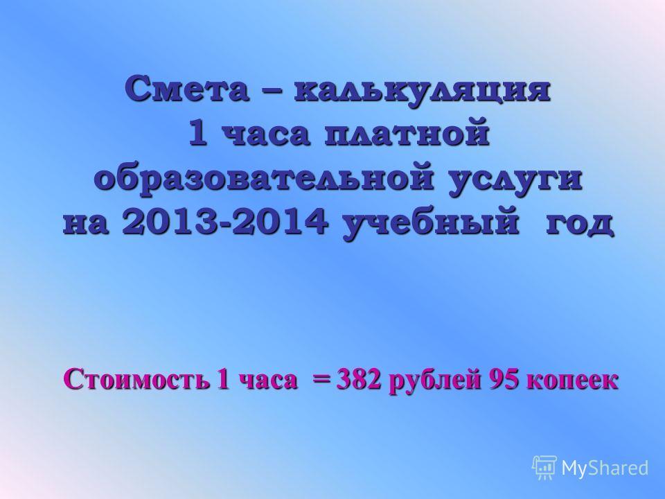 Смета – калькуляция 1 часа платной образовательной услуги на 2013-2014 учебный год Стоимость 1 часа = 382 рублей 95 копеек