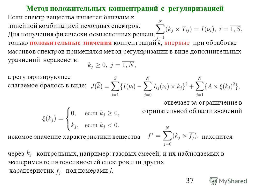 37 Метод положительных концентраций с регуляризацией Если спектр вещества является близким к линейной комбинацией исходных спектров: Для получения физически осмысленных решений системы, содержащих только положительные значения концентраций k, впервые