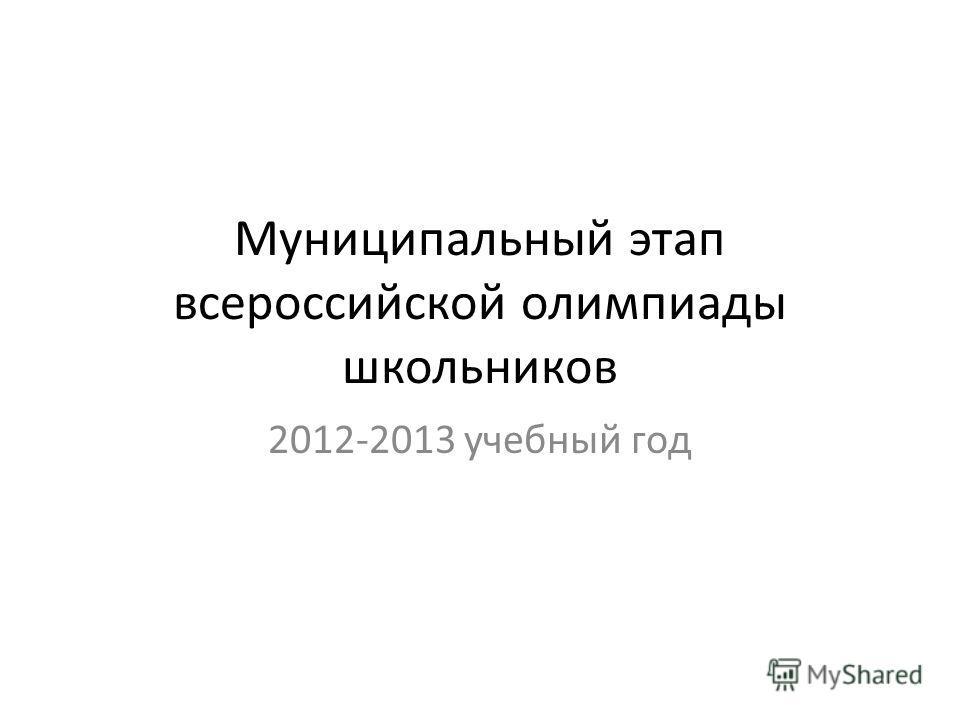 Муниципальный этап всероссийской олимпиады школьников 2012-2013 учебный год
