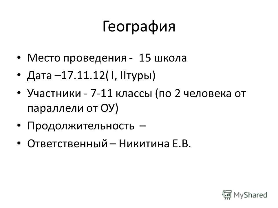 География Место проведения - 15 школа Дата –17.11.12( I, IIтуры) Участники - 7-11 классы (по 2 человека от параллели от ОУ) Продолжительность – Ответственный – Никитина Е.В.