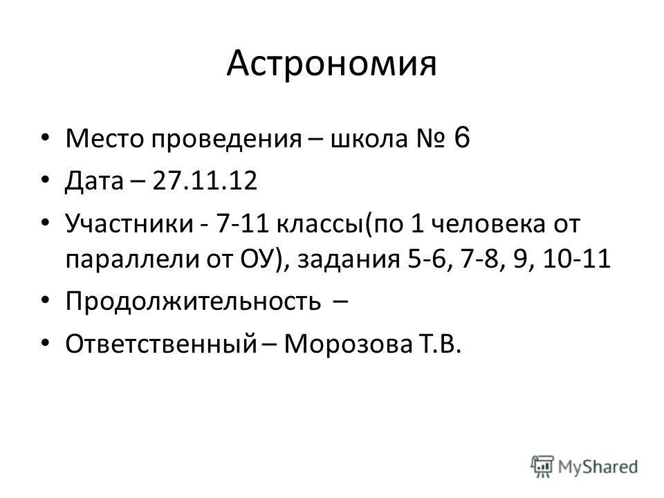 Астрономия Место проведения – школа 6 Дата – 27.11.12 Участники - 7-11 классы(по 1 человека от параллели от ОУ), задания 5-6, 7-8, 9, 10-11 Продолжительность – Ответственный – Морозова Т.В.