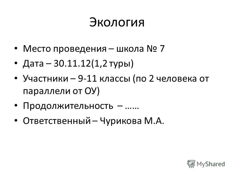 Экология Место проведения – школа 7 Дата – 30.11.12(1,2 туры) Участники – 9-11 классы (по 2 человека от параллели от ОУ) Продолжительность – …… Ответственный – Чурикова М.А.