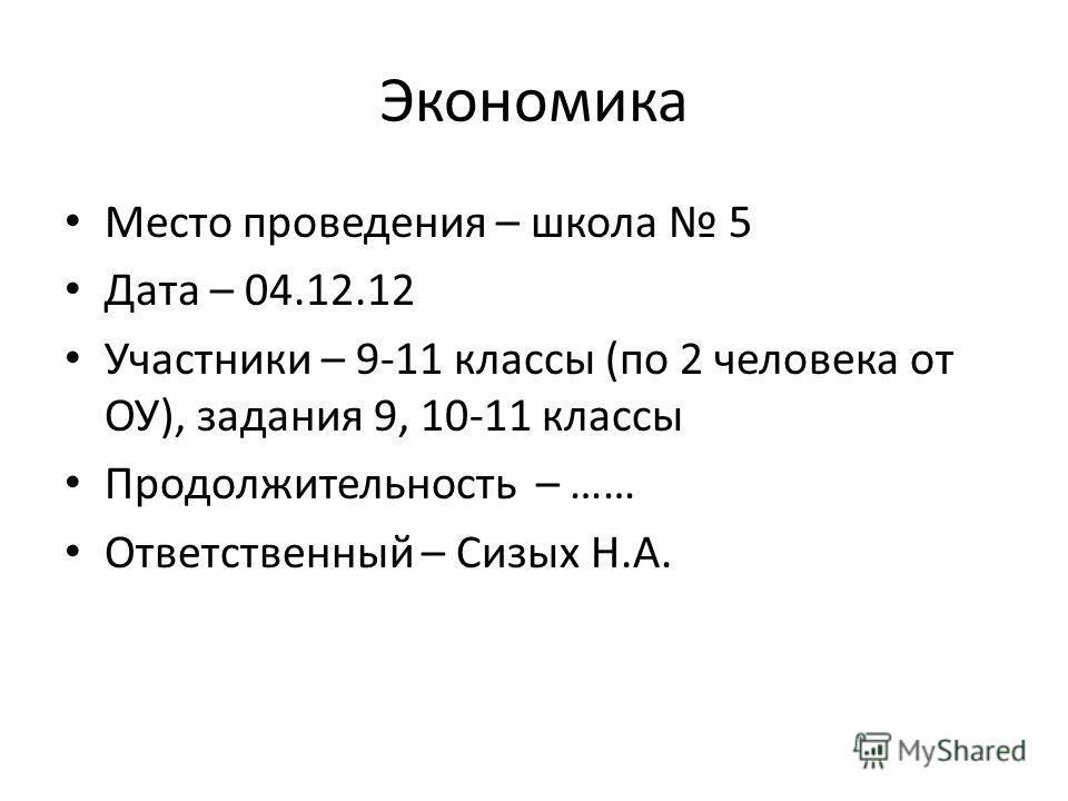 Экономика Место проведения – школа 5 Дата – 04.12.12 Участники – 9-11 классы (по 2 человека от ОУ), задания 9, 10-11 классы Продолжительность – …… Ответственный – Сизых Н.А.