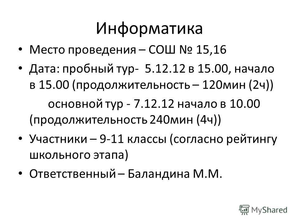 Информатика Место проведения – СОШ 15,16 Дата: пробный тур- 5.12.12 в 15.00, начало в 15.00 (продолжительность – 120мин (2ч)) основной тур - 7.12.12 начало в 10.00 (продолжительность 240мин (4ч)) Участники – 9-11 классы (согласно рейтингу школьного э