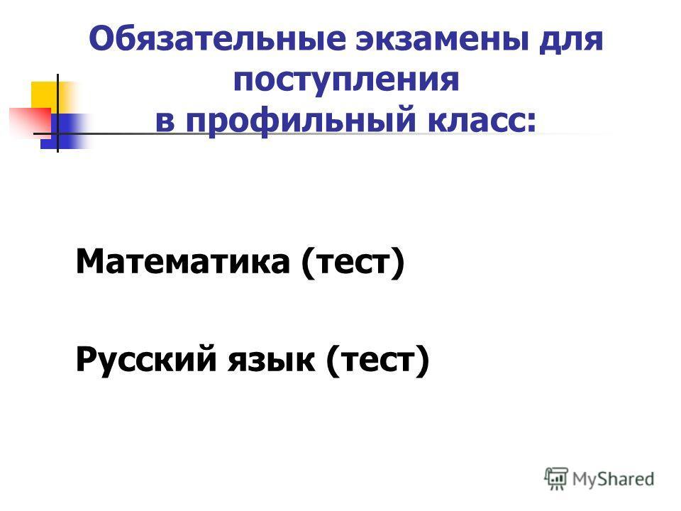 Обязательные экзамены для поступления в профильный класс: Математика (тест) Русский язык (тест)