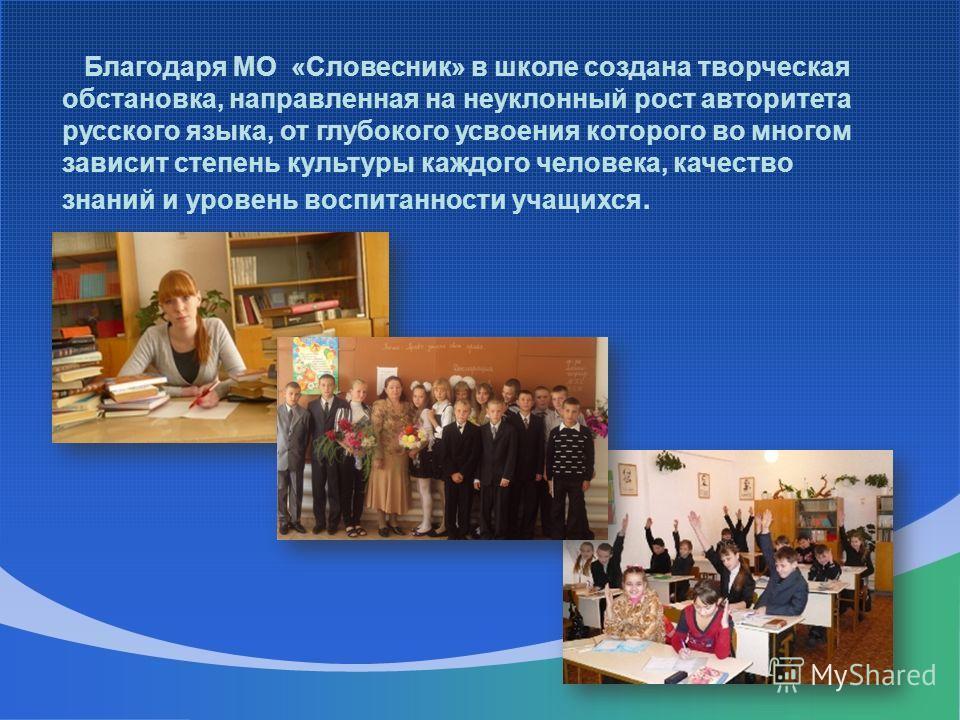 Благодаря МО «Словесник» в школе создана творческая обстановка, направленная на неуклонный рост авторитета русского языка, от глубокого усвоения которого во многом зависит степень культуры каждого человека, качество знаний и уровень воспитанности уча