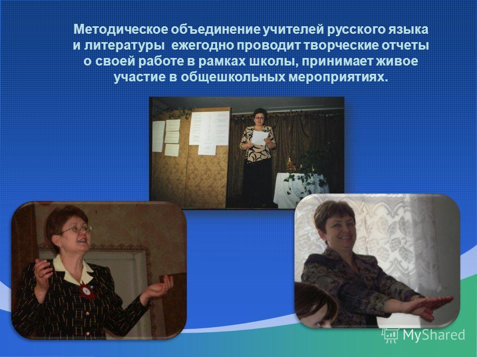 Методическое объединение учителей русского языка и литературы ежегодно проводит творческие отчеты о своей работе в рамках школы, принимает живое участие в общешкольных мероприятиях.