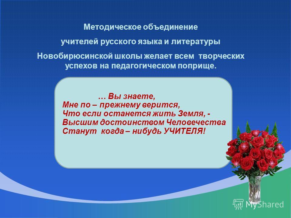 Методическое объединение учителей русского языка и литературы Новобирюсинской школы желает всем творческих успехов на педагогическом поприще. … Вы знаете, Мне по – прежнему верится, Что если останется жить Земля, - Высшим достоинством Человечества Ст