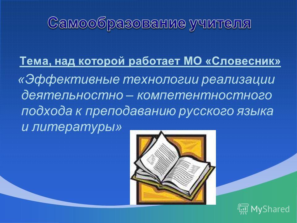 Тема, над которой работает МО «Словесник» «Эффективные технологии реализации деятельностно – компетентностного подхода к преподаванию русского языка и литературы»