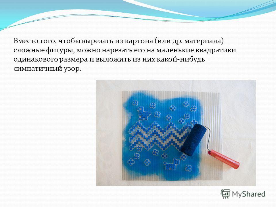 Вместо того, чтобы вырезать из картона (или др. материала) сложные фигуры, можно нарезать его на маленькие квадратики одинакового размера и выложить из них какой-нибудь симпатичный узор.