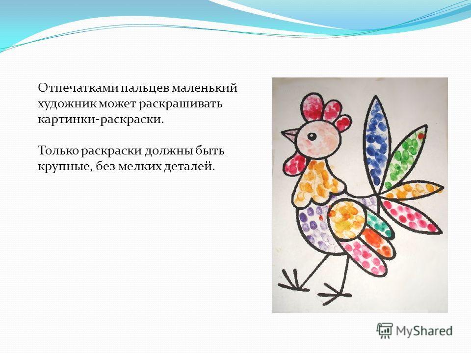Отпечатками пальцев маленький художник может раскрашивать картинки-раскраски. Только раскраски должны быть крупные, без мелких деталей.