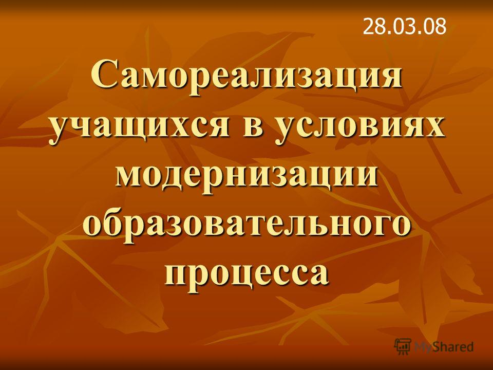 Самореализация учащихся в условиях модернизации образовательного процесса 28.03.08