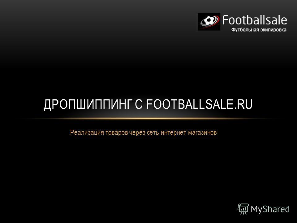 Реализация товаров через сеть интернет магазинов ДРОПШИППИНГ С FOOTBALLSALE.RU
