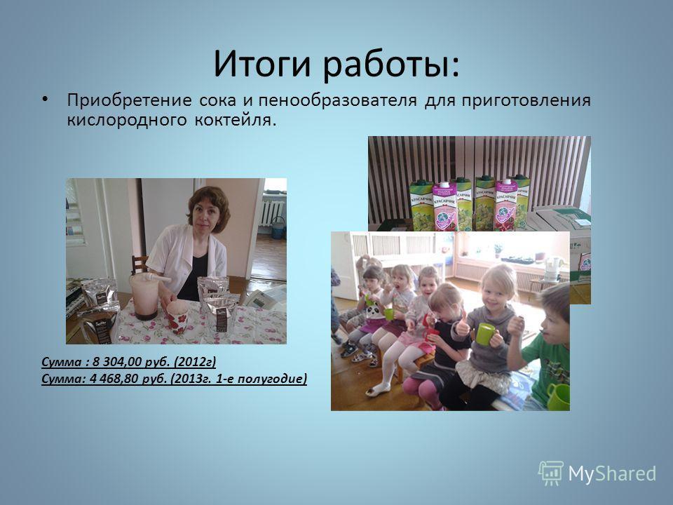 Итоги работы: Приобретение сока и пенообразователя для приготовления кислородного коктейля. Сумма : 8 304,00 руб. (2012г) Сумма: 4 468,80 руб. (2013г. 1-е полугодие)