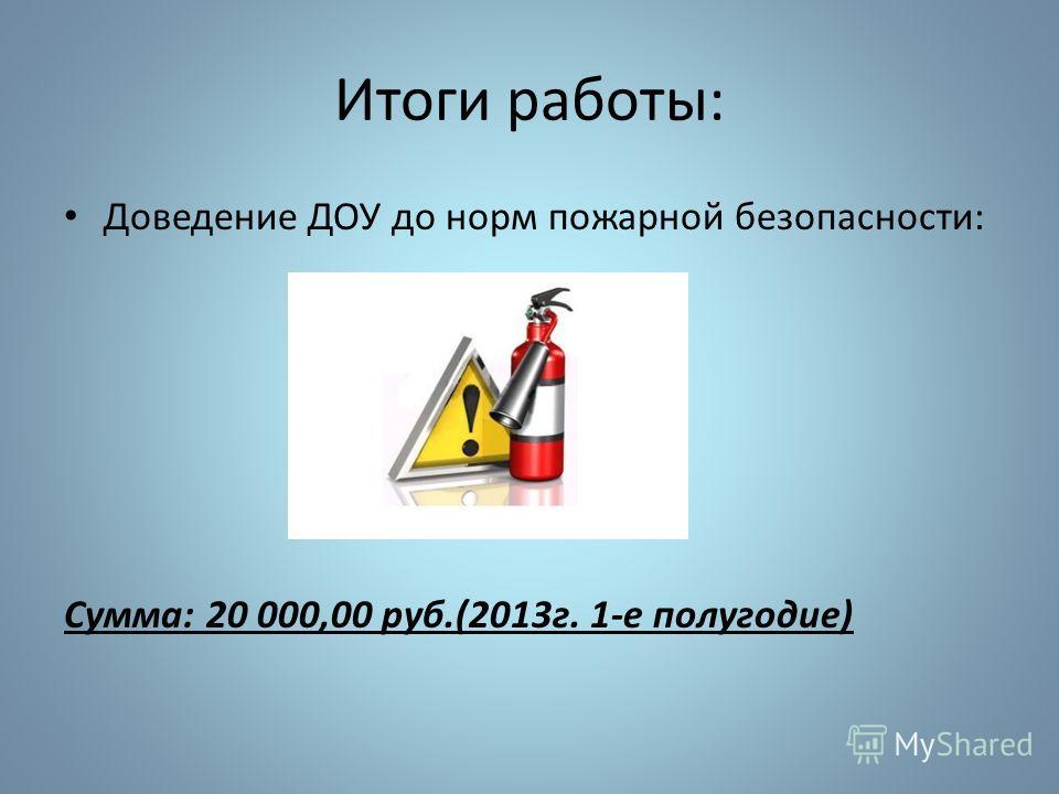 Итоги работы: Доведение ДОУ до норм пожарной безопасности: Сумма: 20 000,00 руб.(2013г. 1-е полугодие)