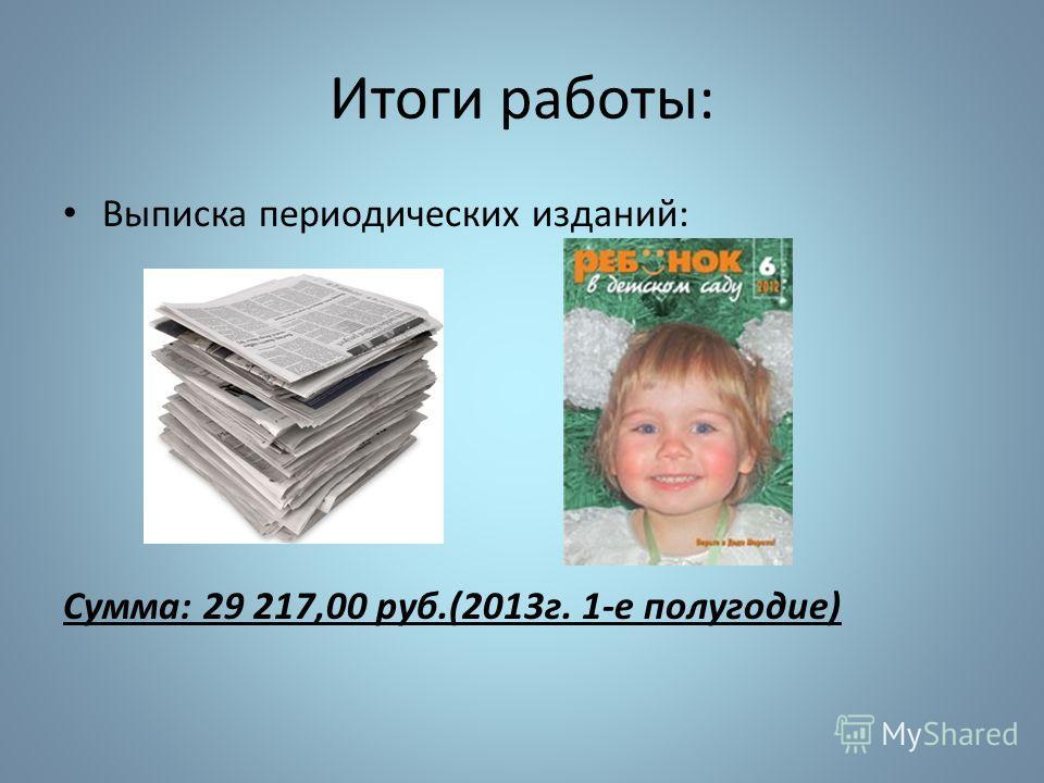 Итоги работы: Выписка периодических изданий: Сумма: 29 217,00 руб.(2013г. 1-е полугодие)
