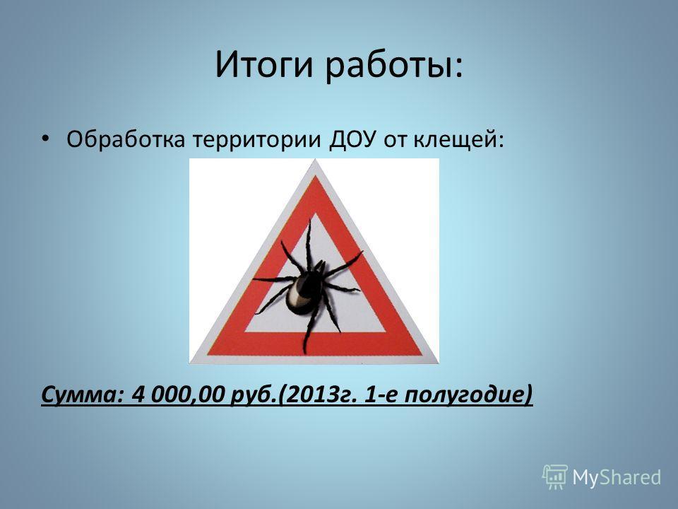 Итоги работы: Обработка территории ДОУ от клещей: Сумма: 4 000,00 руб.(2013г. 1-е полугодие)