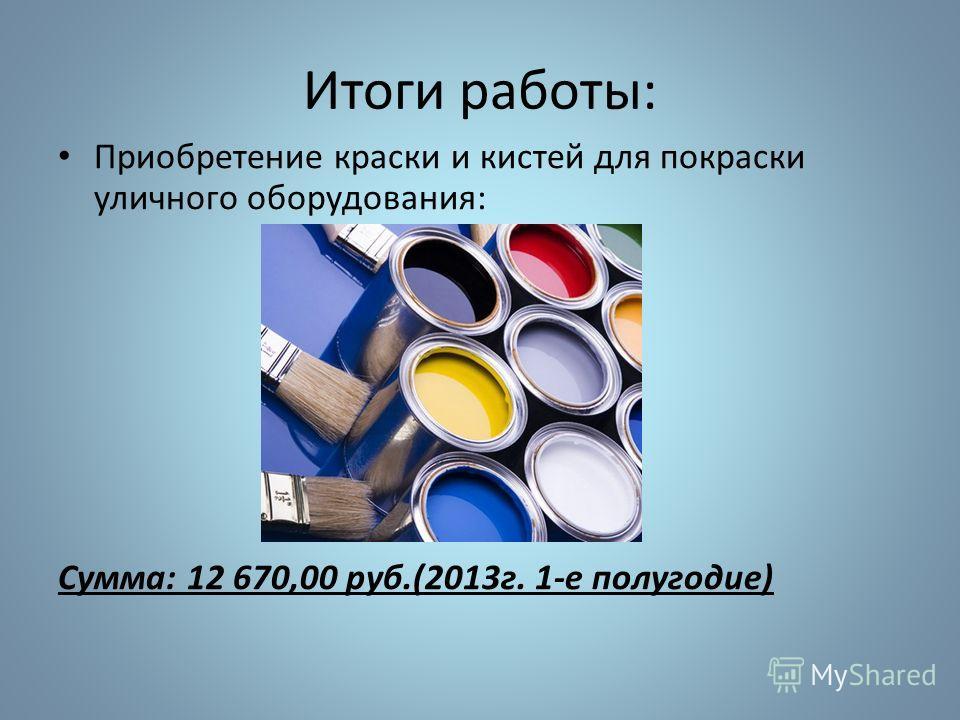 Итоги работы: Приобретение краски и кистей для покраски уличного оборудования: Сумма: 12 670,00 руб.(2013г. 1-е полугодие)