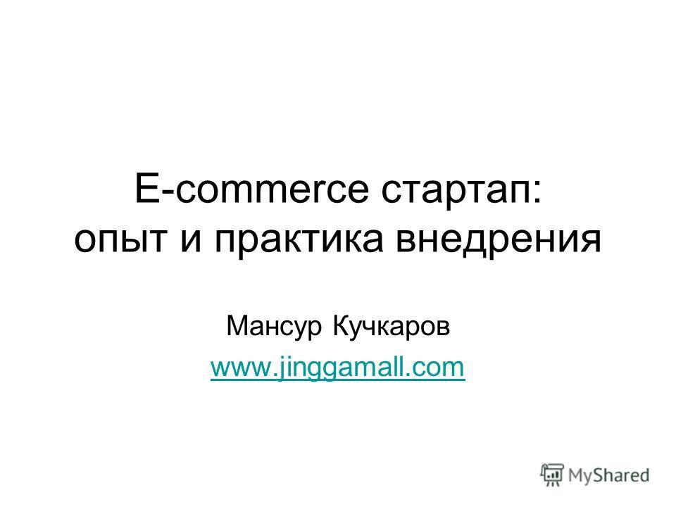 E-commerce стартап: опыт и практика внедрения Мансур Кучкаров www.jinggamall.com