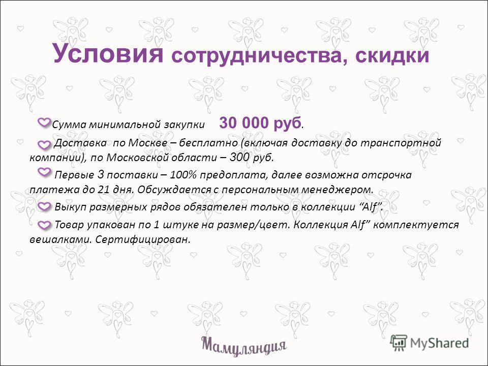 Условия сотрудничества, скидки Сумма минимальной закупки 30 000 руб. Доставка по Москве – бесплатно (включая доставку до транспортной компании), по Московской области – 300 руб. Первые 3 поставки – 100% предоплата, далее возможна отсрочка платежа до