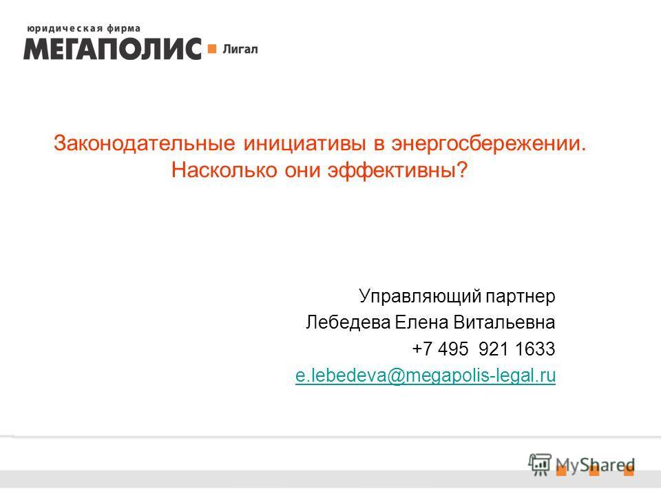 Законодательные инициативы в энергосбережении. Насколько они эффективны? Управляющий партнер Лебедева Елена Витальевна +7 495 921 1633 e.lebedeva@megapolis-legal.ru