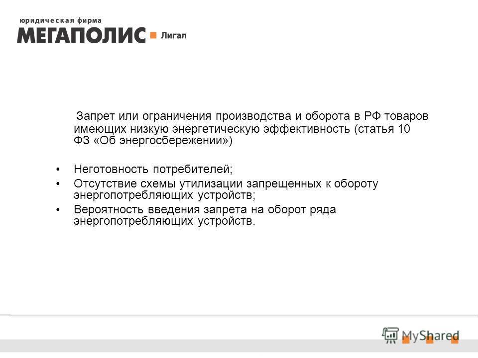 Запрет или ограничения производства и оборота в РФ товаров имеющих низкую энергетическую эффективность (статья 10 ФЗ «Об энергосбережении») Неготовность потребителей; Отсутствие схемы утилизации запрещенных к обороту энергопотребляющих устройств; Вер