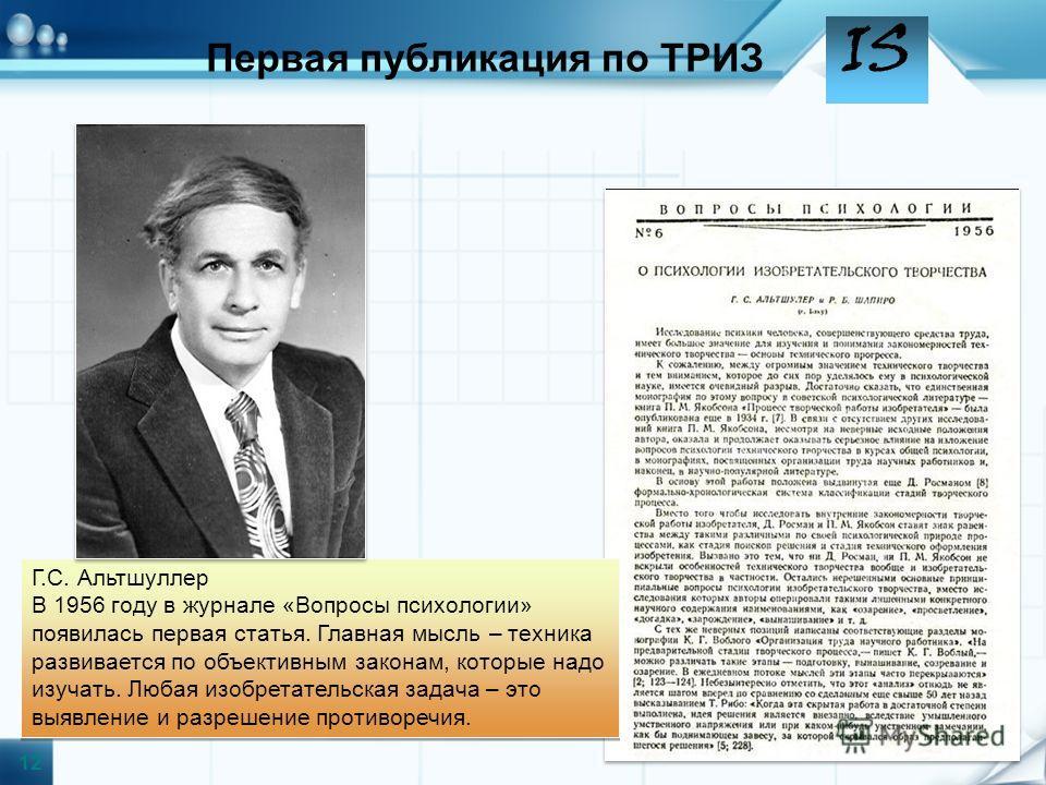 IS Г.С. Альтшуллер В 1956 году в журнале «Вопросы психологии» появилась первая статья. Главная мысль – техника развивается по объективным законам, которые надо изучать. Любая изобретательская задача – это выявление и разрешение противоречия. Г.С. Аль