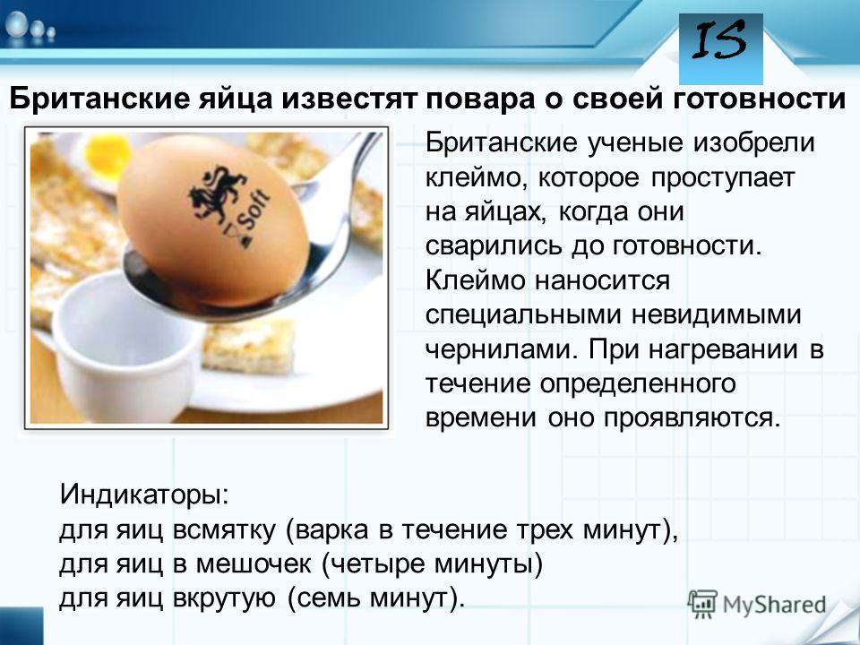 IS Британские ученые изобрели клеймо, которое проступает на яйцах, когда они сварились до готовности. Клеймо наносится специальными невидимыми чернилами. При нагревании в течение определенного времени оно проявляются. Индикаторы: для яиц всмятку (вар