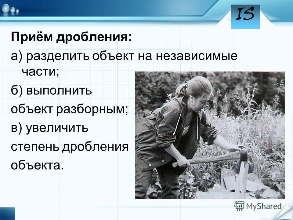 Приём дробления: а) разделить объект на независимые части; б) выполнить объект разборным; в) увеличить степень дробления объекта.