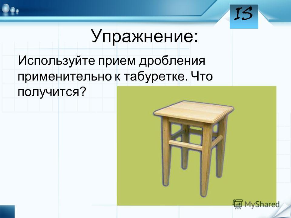 Упражнение: Используйте прием дробления применительно к табуретке. Что получится?