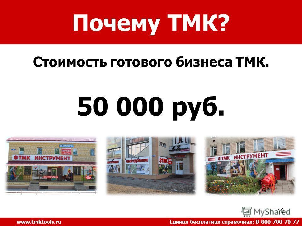 10 Стоимость готового бизнеса ТМК. www.tmktools.ru Единая бесплатная справочная: 8-800-700-70-77 Почему ТМК? 50 000 руб.