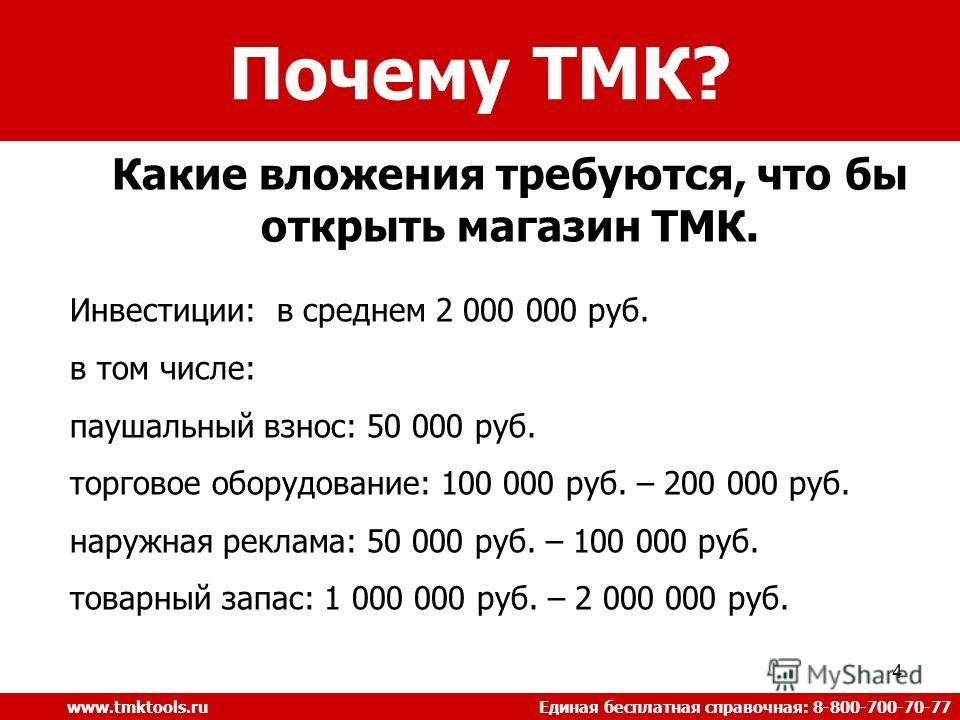 4 Почему ТМК? www.tmktools.ru Единая бесплатная справочная: 8-800-700-70-77 Какие вложения требуются, что бы открыть магазин ТМК. Инвестиции: в среднем 2 000 000 руб. в том числе: паушальный взнос: 50 000 руб. торговое оборудование: 100 000 руб. – 20