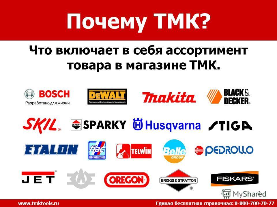 Что включает в себя ассортимент товара в магазине ТМК. 7 Почему ТМК? www.tmktools.ru Единая бесплатная справочная: 8-800-700-70-77