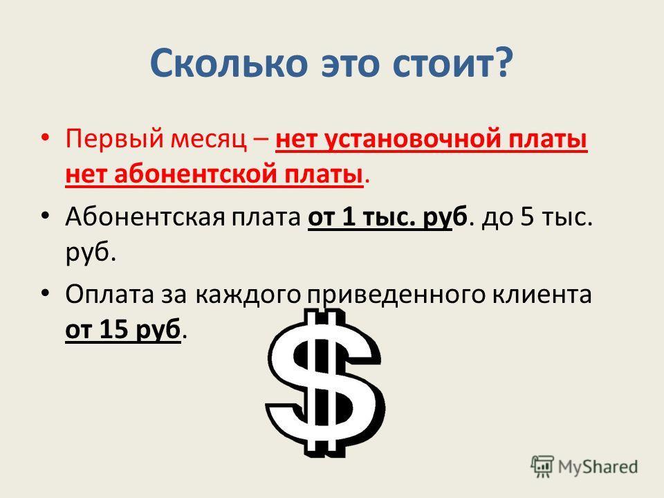 Сколько это стоит? Первый месяц – нет установочной платы нет абонентской платы. Абонентская плата от 1 тыс. руб. до 5 тыс. руб. Оплата за каждого приведенного клиента от 15 руб.