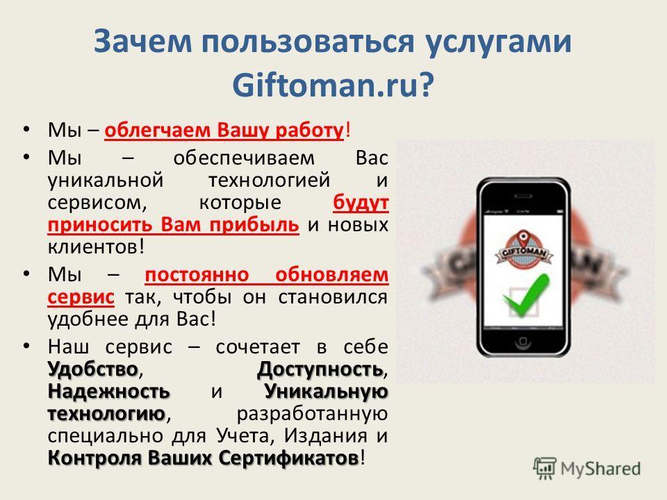 Зачем пользоваться услугами Giftoman.ru? Мы – облегчаем Вашу работу! Мы – обеспечиваем Вас уникальной технологией и сервисом, которые будут приносить Вам прибыль и новых клиентов! Мы – постоянно обновляем сервис так, чтобы он становился удобнее для В