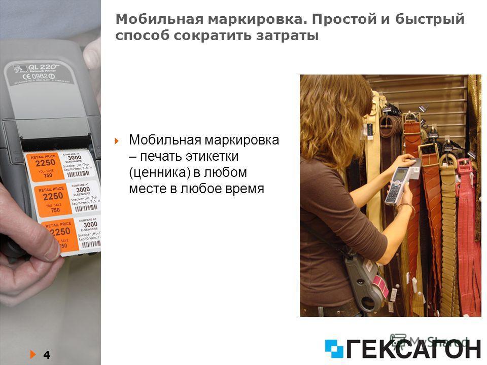 4 Мобильная маркировка. Простой и быстрый способ сократить затраты Мобильная маркировка – печать этикетки (ценника) в любом месте в любое время