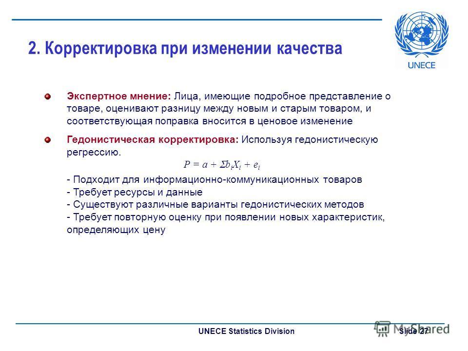 UNECE Statistics Division Slide 27 2. Корректировка при изменении качества Экспертное мнение: Лица, имеющие подробное представление о товаре, оценивают разницу между новым и старым товаром, и соответствующая поправка вносится в ценовое изменение Гедо