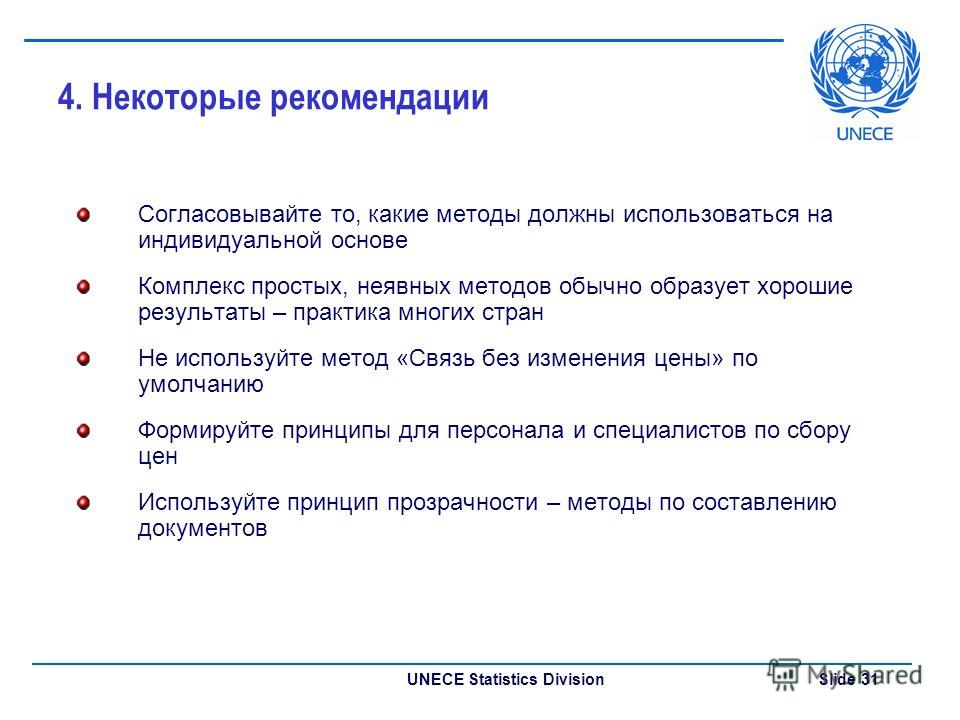 UNECE Statistics Division Slide 31 4. Некоторые рекомендации Согласовывайте то, какие методы должны использоваться на индивидуальной основе Комплекс простых, неявных методов обычно образует хорошие результаты – практика многих стран Не используйте ме