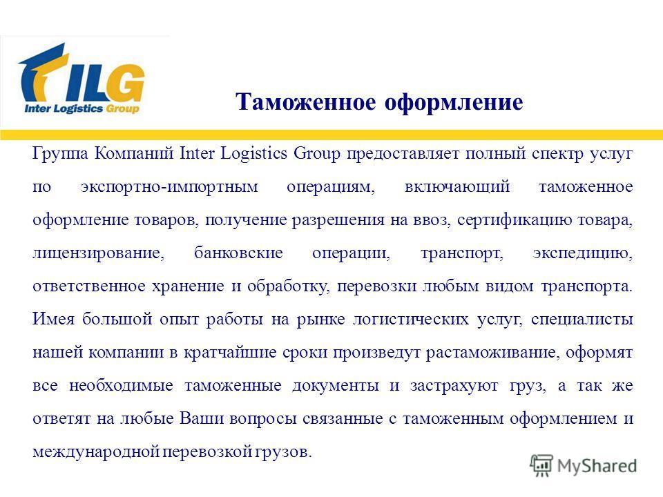 Группа Компаний Inter Logistics Group предоставляет полный спектр услуг по экспортно-импортным операциям, включающий таможенное оформление товаров, получение разрешения на ввоз, сертификацию товара, лицензирование, банковские операции, транспорт, экс