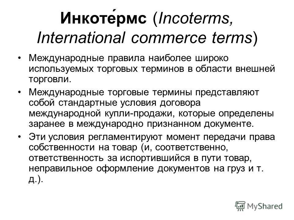 Инкоте́рмс (Incoterms, International commerce terms) Международные правила наиболее широко используемых торговых терминов в области внешней торговли. Международные торговые термины представляют собой стандартные условия договора международной купли-п