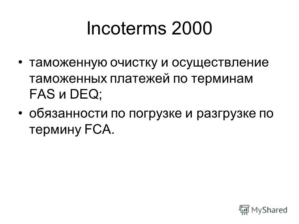 Incoterms 2000 таможенную очистку и осуществление таможенных платежей по терминам FAS и DEQ; обязанности по погрузке и разгрузке по термину FCA.