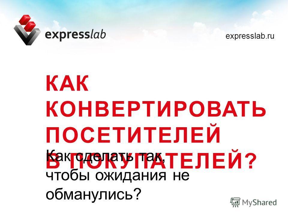 КАК КОНВЕРТИРОВАТЬ ПОСЕТИТЕЛЕЙ В ПОКУПАТЕЛЕЙ? Как сделать так, чтобы ожидания не обманулись? expresslab.ru