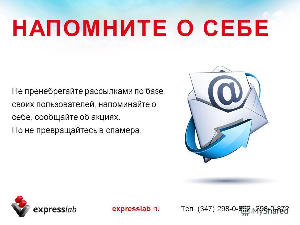 Не пренебрегайте рассылками по базе своих пользователей, напоминайте о себе, сообщайте об акциях. Но не превращайтесь в спамера. expresslab.ru Тел. (347) 298-0-892, 298-0-872 НАПОМНИТЕ О СЕБЕ