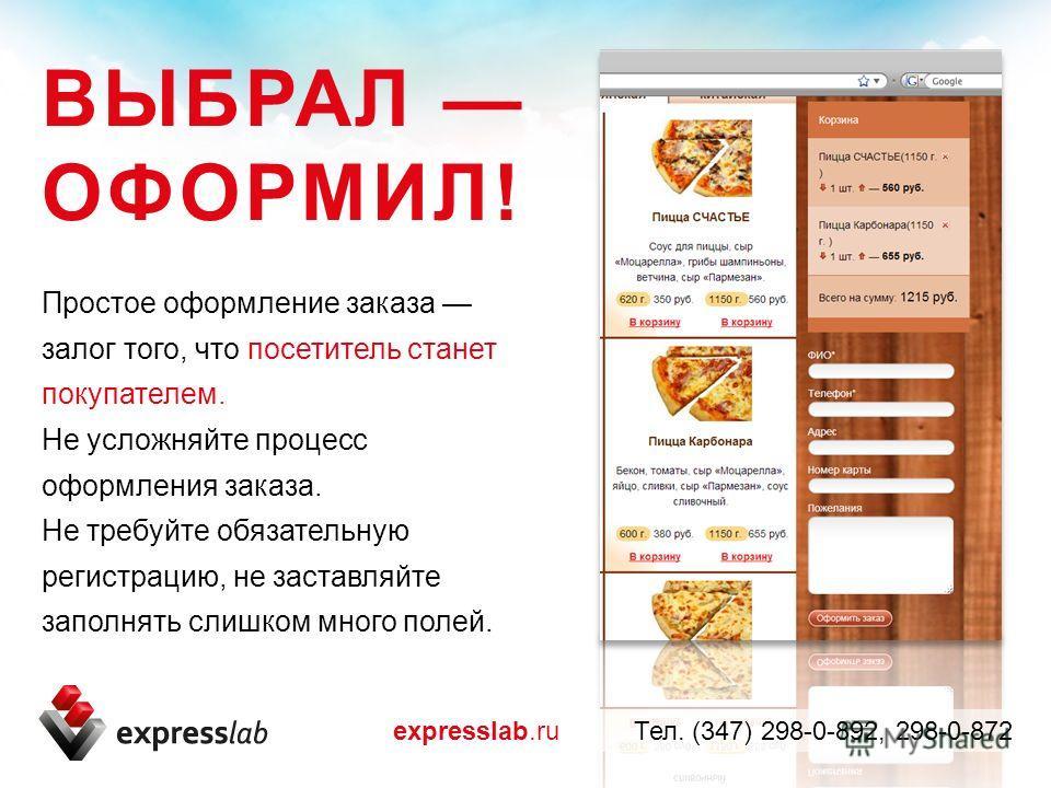 Простое оформление заказа залог того, что посетитель станет покупателем. Не усложняйте процесс оформления заказа. Не требуйте обязательную регистрацию, не заставляйте заполнять слишком много полей. ВЫБРАЛ ОФОРМИЛ! expresslab.ru Тел. (347) 298-0-892,
