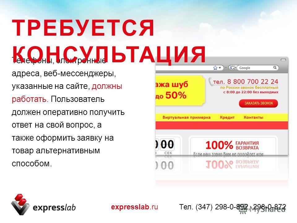 Телефоны, электронные адреса, веб-мессенджеры, указанные на сайте, должны работать. Пользователь должен оперативно получить ответ на свой вопрос, а также оформить заявку на товар альтернативным способом. ТРЕБУЕТСЯ КОНСУЛЬТАЦИЯ expresslab.ru Тел. (347